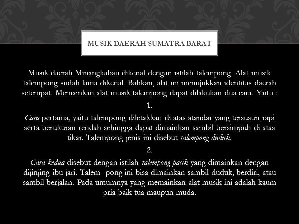 Musik daerah Minangkabau dikenal dengan istilah talempong. Alat musik talempong sudah lama dikenal. Bahkan, alat ini menujukkan identitas daerah setem
