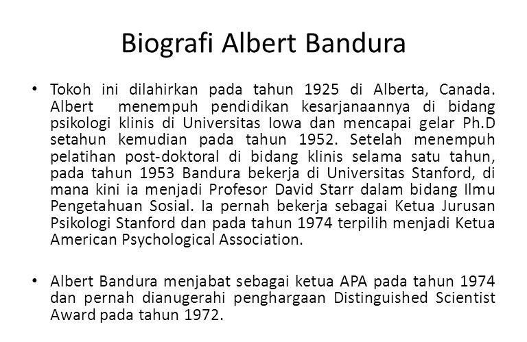 Biografi Albert Bandura Tokoh ini dilahirkan pada tahun 1925 di Alberta, Canada. Albert menempuh pendidikan kesarjanaannya di bidang psikologi klinis