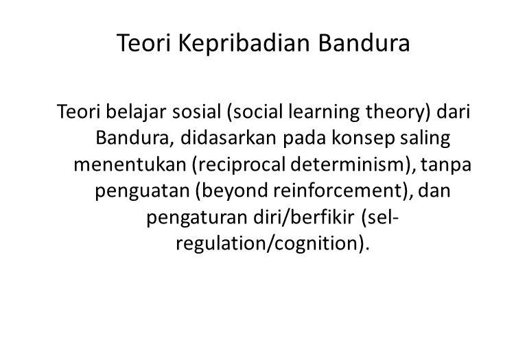 Teori Kepribadian Bandura Teori belajar sosial (social learning theory) dari Bandura, didasarkan pada konsep saling menentukan (reciprocal determinism