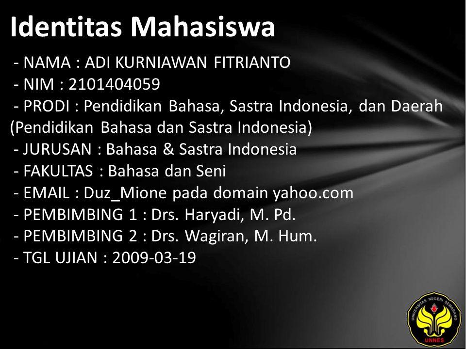 Identitas Mahasiswa - NAMA : ADI KURNIAWAN FITRIANTO - NIM : 2101404059 - PRODI : Pendidikan Bahasa, Sastra Indonesia, dan Daerah (Pendidikan Bahasa dan Sastra Indonesia) - JURUSAN : Bahasa & Sastra Indonesia - FAKULTAS : Bahasa dan Seni - EMAIL : Duz_Mione pada domain yahoo.com - PEMBIMBING 1 : Drs.