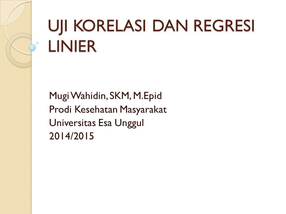 UJI KORELASI DAN REGRESI LINIER Mugi Wahidin, SKM, M.Epid Prodi Kesehatan Masyarakat Universitas Esa Unggul 2014/2015