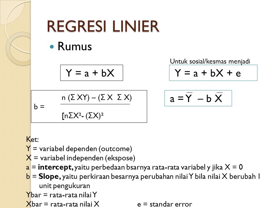 REGRESI LINIER Rumus Y = a + bX Y = a + bX + e Untuk sosial/kesmas menjadi Ket: Y = variabel dependen (outcome) X = variabel independen (ekspose) a = intercept, yaitu perbedaan bsarnya rata-rata variabel y jika X = 0 b = Slope, yaitu perkiraan besarnya perubahan nilai Y bila nilai X berubah 1 unit pengukuran Ybar = rata-rata nilai Y Xbar = rata-rata nilai Xe = standar error n ( Σ XY) – ( Σ X Σ X) b = [n Σ X²- ( Σ X)² a = Y – b X