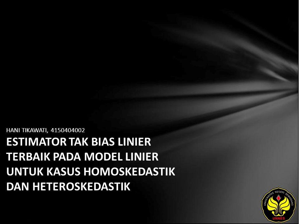 HANI TIKAWATI, 4150404002 ESTIMATOR TAK BIAS LINIER TERBAIK PADA MODEL LINIER UNTUK KASUS HOMOSKEDASTIK DAN HETEROSKEDASTIK