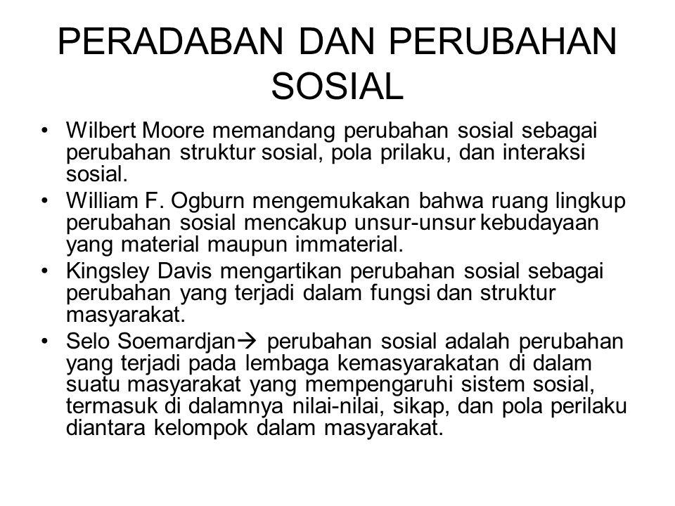 PERADABAN DAN PERUBAHAN SOSIAL Wilbert Moore memandang perubahan sosial sebagai perubahan struktur sosial, pola prilaku, dan interaksi sosial. William