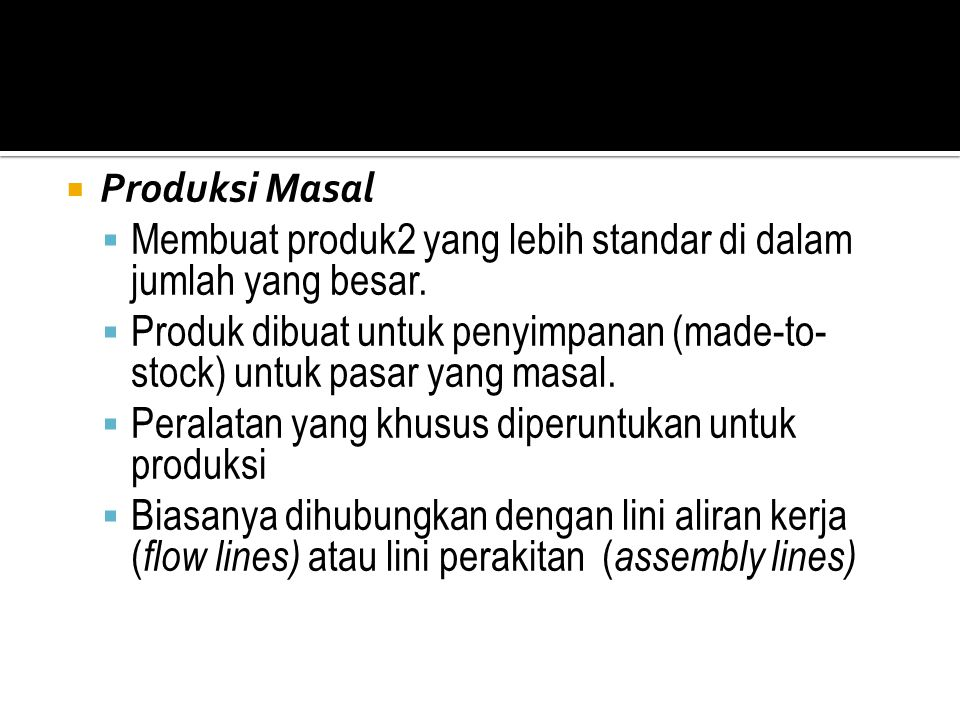  Produksi Masal  Membuat produk2 yang lebih standar di dalam jumlah yang besar.  Produk dibuat untuk penyimpanan (made-to- stock) untuk pasar yang