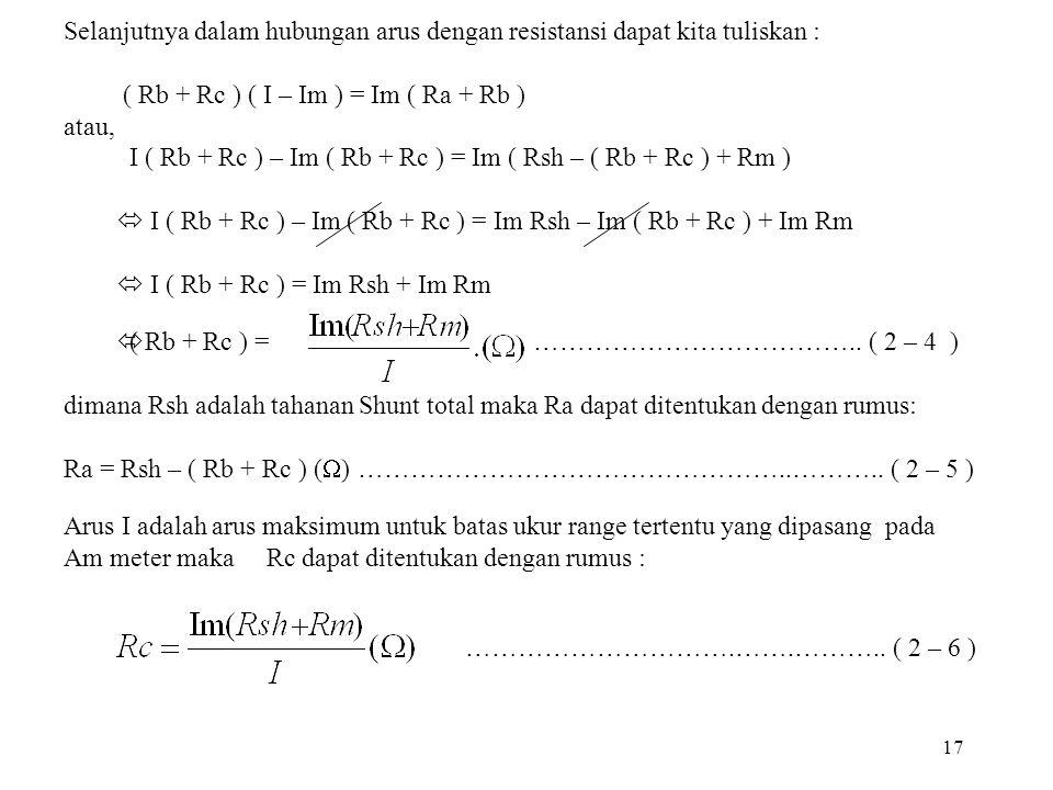 17 Selanjutnya dalam hubungan arus dengan resistansi dapat kita tuliskan : ( Rb + Rc ) ( I – Im ) = Im ( Ra + Rb ) atau, I ( Rb + Rc ) – Im ( Rb + Rc