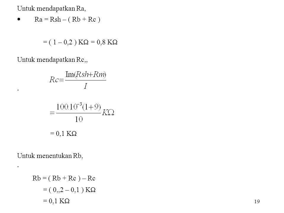 19 Untuk mendapatkan Ra,  Ra = Rsh – ( Rb + Rc ) = ( 1 – 0,2 ) K  = 0,8 K  Untuk mendapatkan Rc,, · = 0,1 K  Untuk menentukan Rb, · Rb = ( Rb + Rc
