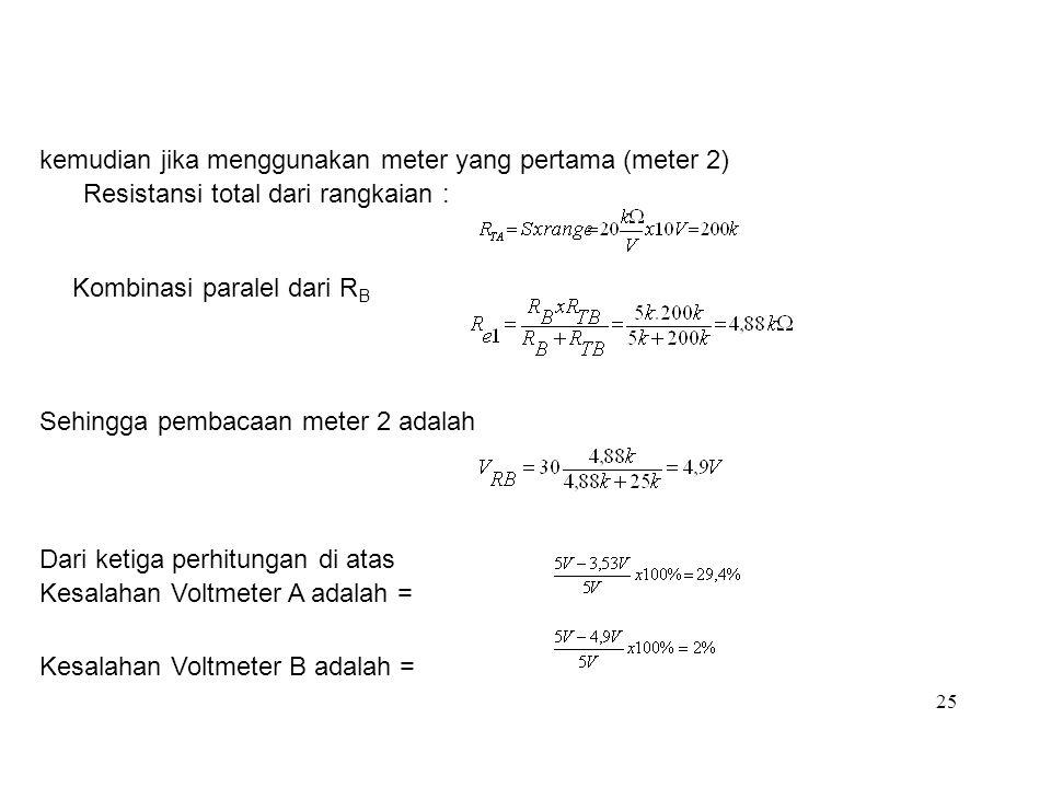 25 kemudian jika menggunakan meter yang pertama (meter 2) Resistansi total dari rangkaian : Kombinasi paralel dari R B Sehingga pembacaan meter 2 adal