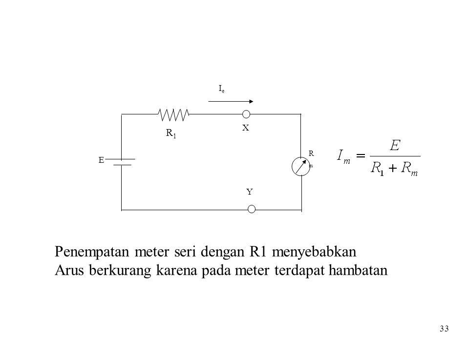 33 R1R1 E X Y IeIe RmRm Penempatan meter seri dengan R1 menyebabkan Arus berkurang karena pada meter terdapat hambatan