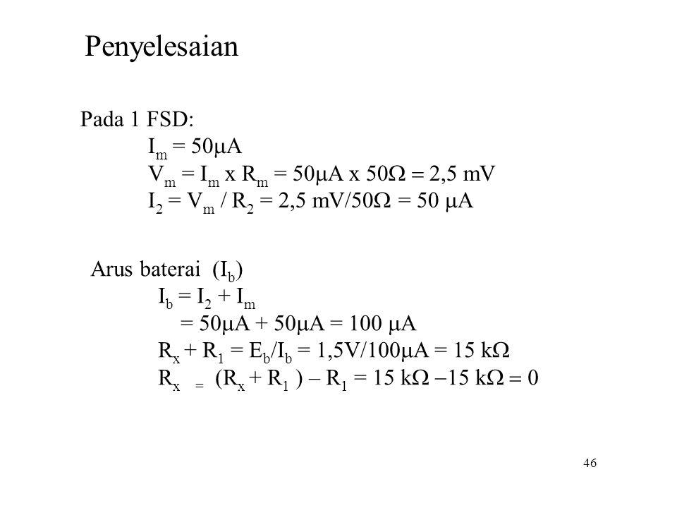 46 Pada 1 FSD: I m = 50  A V m = I m x R m = 50  A x 50  mV I 2 = V m / R 2 = 2,5 mV/50  = 50  A Penyelesaian Arus baterai (I b ) I b = I
