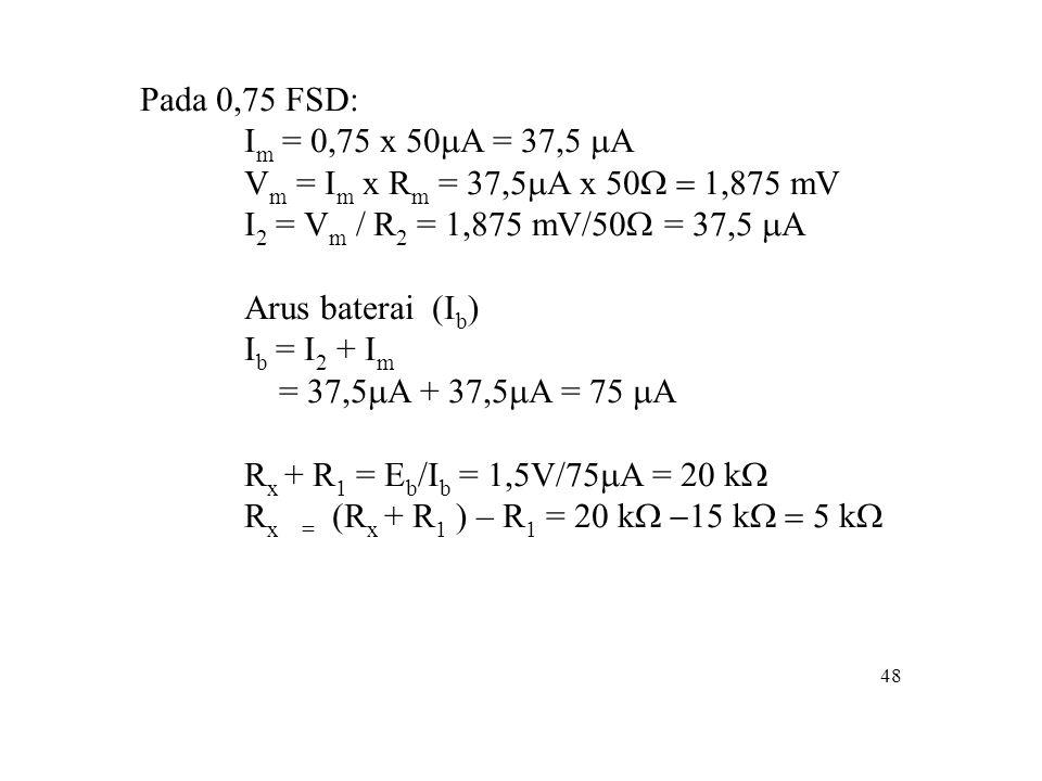 48 Pada 0,75 FSD: I m = 0,75 x 50  A = 37,5  A V m = I m x R m = 37,5  A x 50  mV I 2 = V m / R 2 = 1,875 mV/50  = 37,5  A Arus baterai