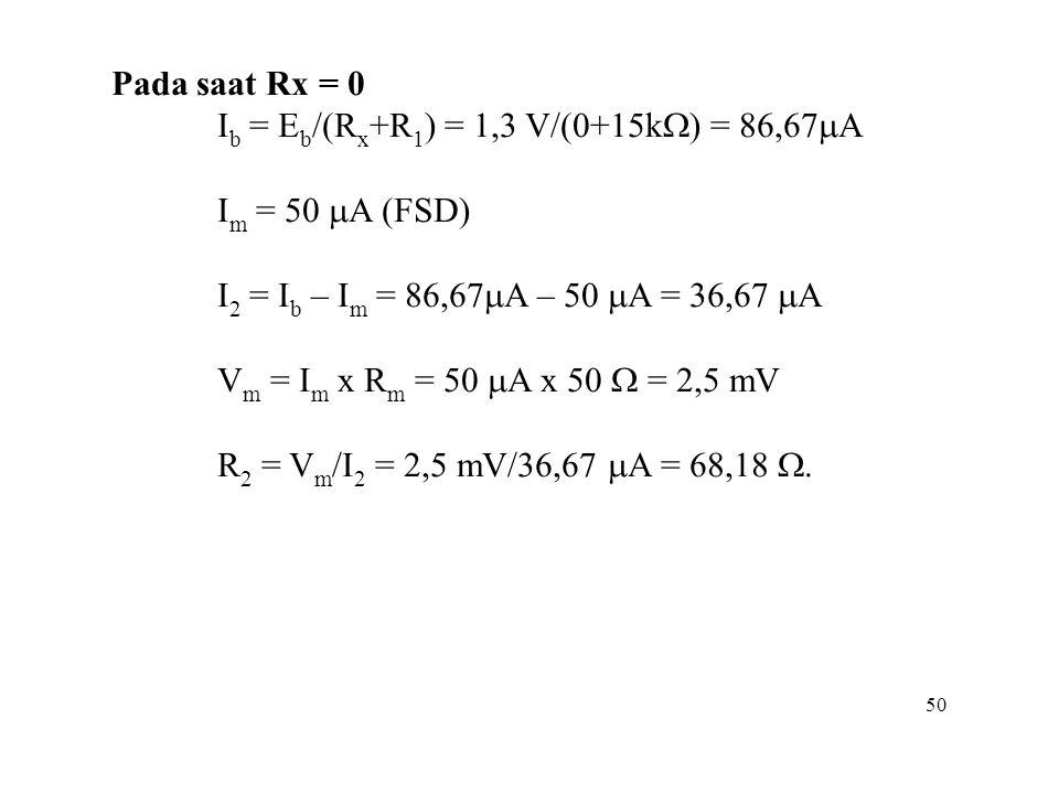 50 Pada saat Rx = 0 I b = E b /(R x +R 1 ) = 1,3 V/(0+15k  ) = 86,67  A I m = 50  A (FSD) I 2 = I b – I m = 86,67  A – 50  A = 36,67  A V m = I