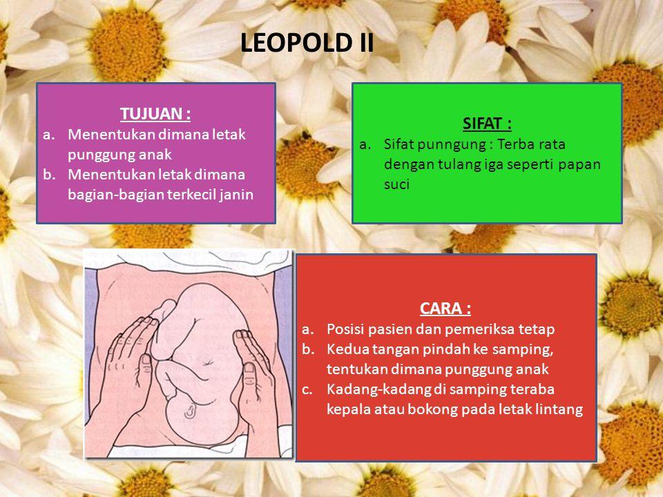 LEOPOLD II TUJUAN : a.Menentukan dimana letak punggung anak b.Menentukan letak dimana bagian-bagian terkecil janin CARA : a.Posisi pasien dan pemeriks