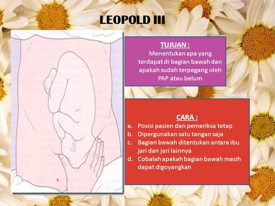 LEOPOLD III TUJUAN : Menentukan apa yang terdapat di bagian bawah dan apakah sudah terpegang oleh PAP atau belum CARA : a.Posisi pasien dan pemeriksa