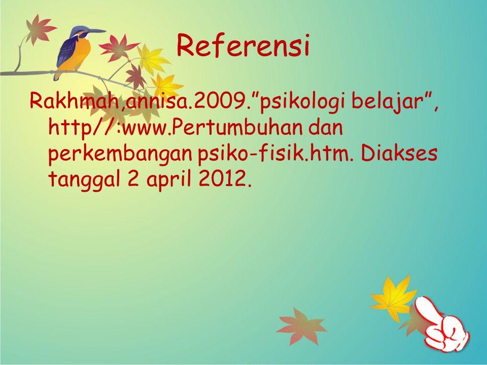 Referensi Rakhmah,annisa.2009. psikologi belajar , http//:www.Pertumbuhan dan perkembangan psiko-fisik.htm.