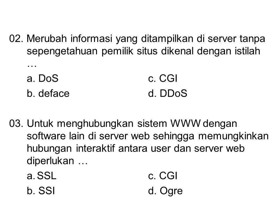 02. Merubah informasi yang ditampilkan di server tanpa sepengetahuan pemilik situs dikenal dengan istilah … a. DoSc. CGI b. deface d. DDoS 03.Untuk me
