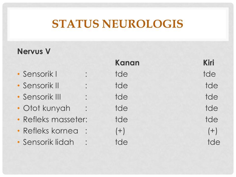 STATUS NEUROLOGIS Nervus V KananKiri Sensorik I: tde tde Sensorik II: tde tde Sensorik III: tde tde Otot kunyah: tde tde Refleks masseter: tde tde Ref