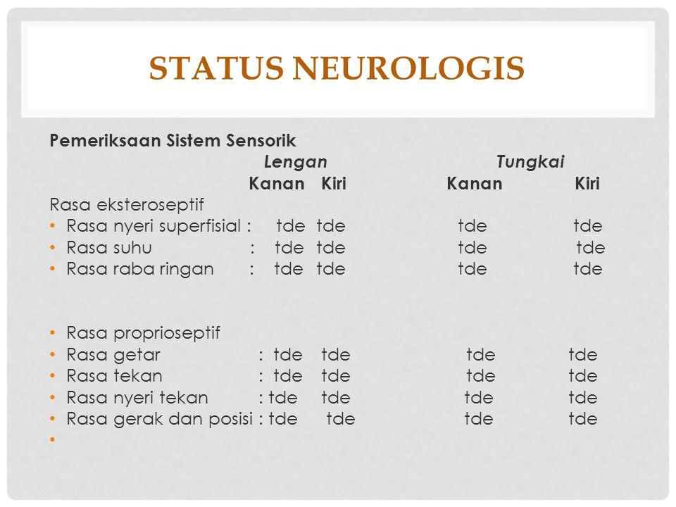 STATUS NEUROLOGIS Pemeriksaan Sistem Sensorik Lengan Tungkai Kanan KiriKanan Kiri Rasa eksteroseptif Rasa nyeri superfisial : tde tde tde tde Rasa suh
