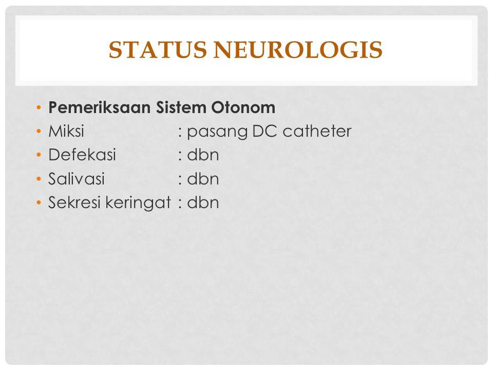 STATUS NEUROLOGIS Pemeriksaan Sistem Otonom Miksi: pasang DC catheter Defekasi: dbn Salivasi: dbn Sekresi keringat: dbn