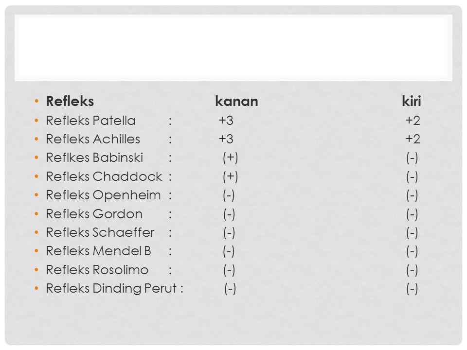 Reflekskanankiri Refleks Patella: +3 +2 Refleks Achilles: +3 +2 Reflkes Babinski: (+) (-) Refleks Chaddock: (+) (-) Refleks Openheim: (-) (-) Refleks
