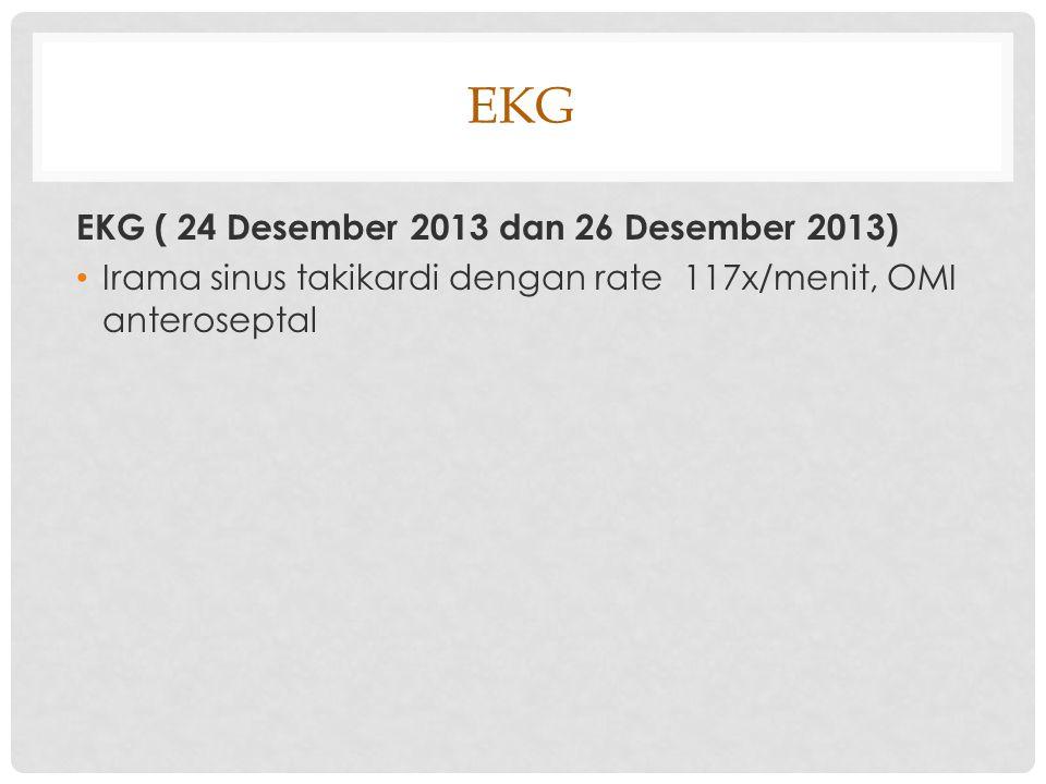 EKG EKG ( 24 Desember 2013 dan 26 Desember 2013) Irama sinus takikardi dengan rate 117x/menit, OMI anteroseptal