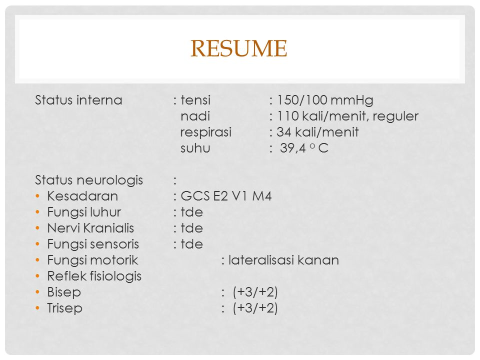 RESUME Status interna: tensi: 150/100 mmHg nadi: 110 kali/menit, reguler respirasi: 34 kali/menit suhu: 39,4 o C Status neurologis: Kesadaran: GCS E2