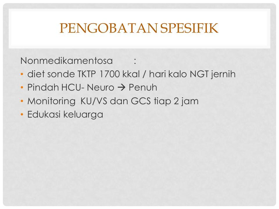 PENGOBATAN SPESIFIK Nonmedikamentosa : diet sonde TKTP 1700 kkal / hari kalo NGT jernih Pindah HCU- Neuro  Penuh Monitoring KU/VS dan GCS tiap 2 jam