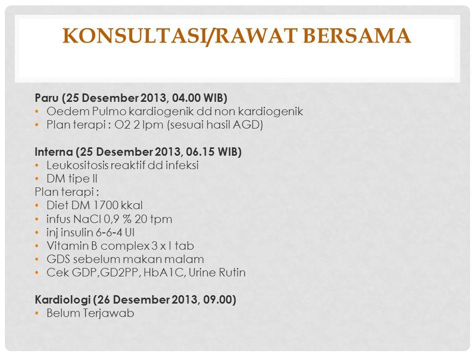 KONSULTASI/RAWAT BERSAMA Paru (25 Desember 2013, 04.00 WIB) Oedem Pulmo kardiogenik dd non kardiogenik Plan terapi : O2 2 lpm (sesuai hasil AGD) Inter
