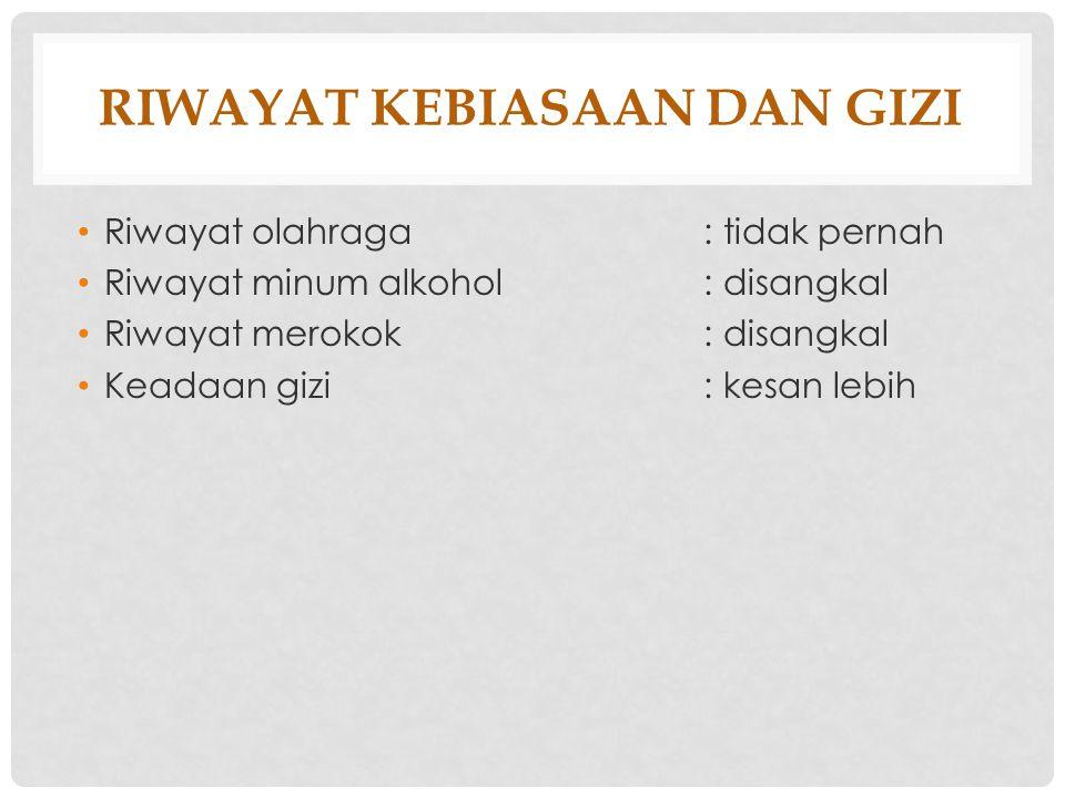 RIWAYAT KEBIASAAN DAN GIZI Riwayat olahraga: tidak pernah Riwayat minum alkohol: disangkal Riwayat merokok: disangkal Keadaan gizi: kesan lebih