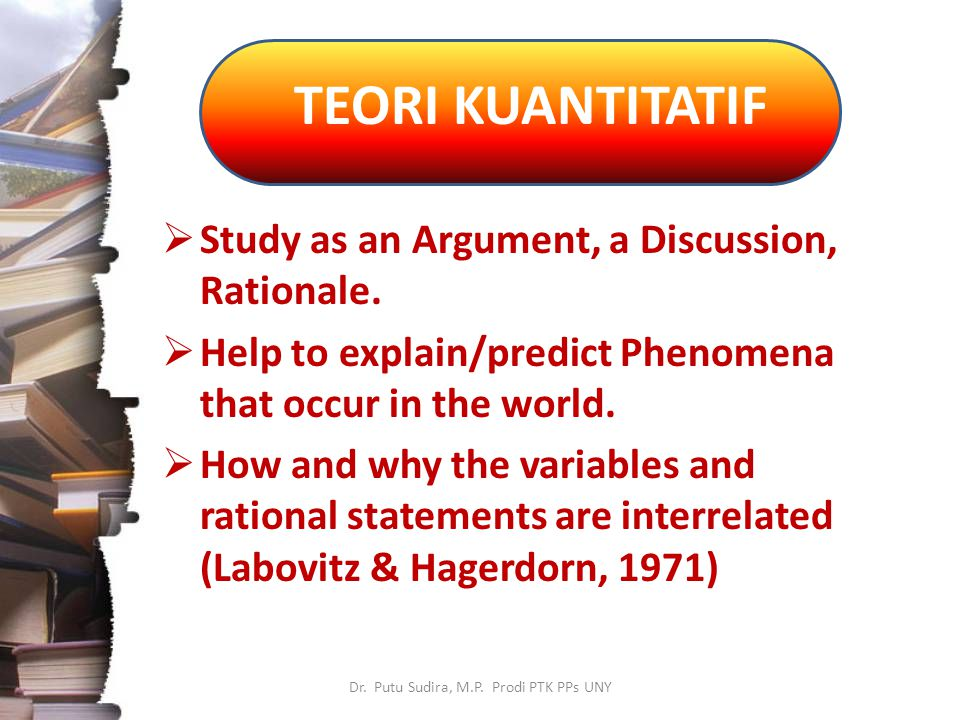 TEORI KUANTITATIF Dr. Putu Sudira, M.P. Prodi PTK PPs UNY  Study as an Argument, a Discussion, Rationale.  Help to explain/predict Phenomena that oc