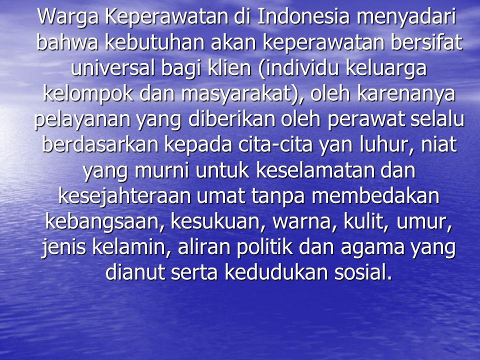 Warga Keperawatan di Indonesia menyadari bahwa kebutuhan akan keperawatan bersifat universal bagi klien (individu keluarga kelompok dan masyarakat), o
