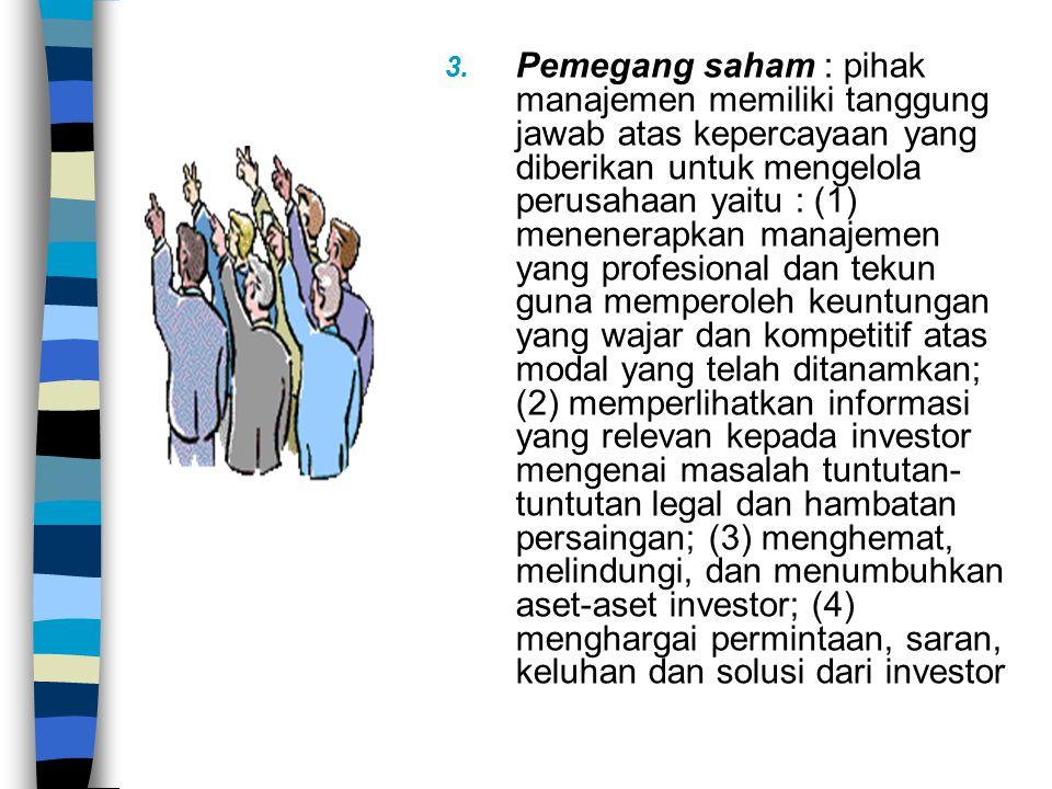 3. Pemegang saham : pihak manajemen memiliki tanggung jawab atas kepercayaan yang diberikan untuk mengelola perusahaan yaitu : (1) menenerapkan manaje