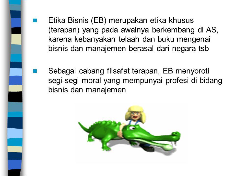 Etika Bisnis (EB) merupakan etika khusus (terapan) yang pada awalnya berkembang di AS, karena kebanyakan telaah dan buku mengenai bisnis dan manajemen berasal dari negara tsb Sebagai cabang filsafat terapan, EB menyoroti segi-segi moral yang mempunyai profesi di bidang bisnis dan manajemen