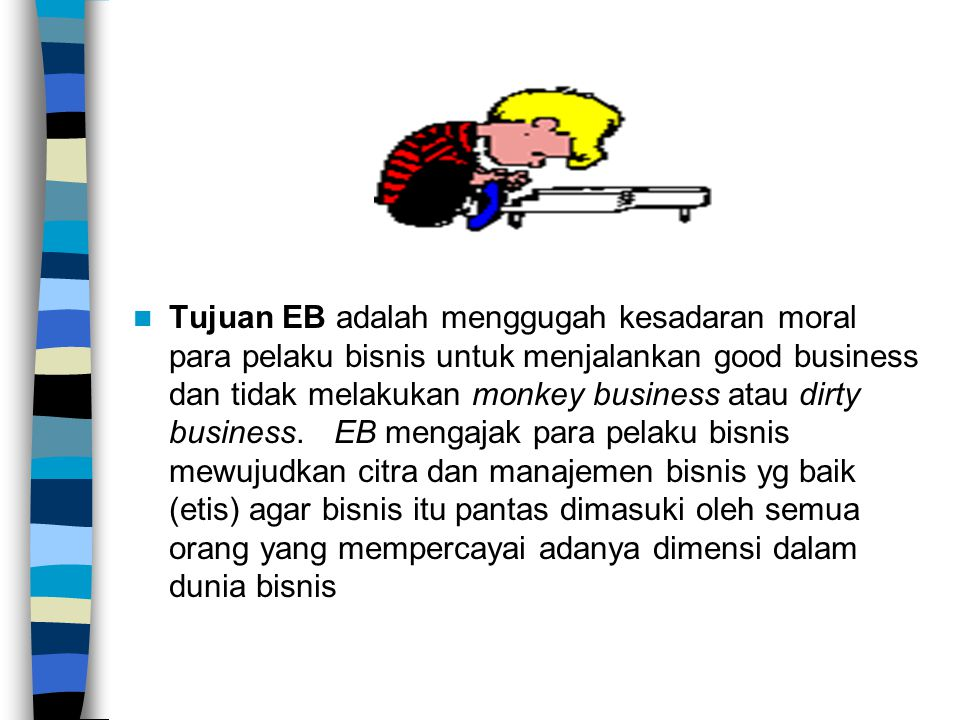 Tujuan EB adalah menggugah kesadaran moral para pelaku bisnis untuk menjalankan good business dan tidak melakukan monkey business atau dirty business.