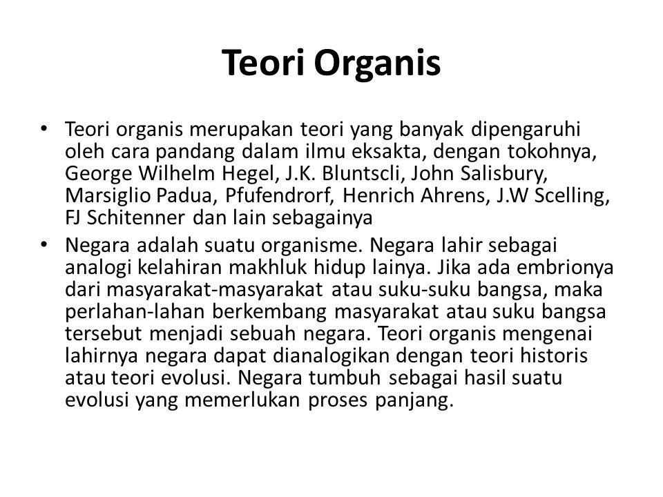 Teori Organis Teori organis merupakan teori yang banyak dipengaruhi oleh cara pandang dalam ilmu eksakta, dengan tokohnya, George Wilhelm Hegel, J.K.