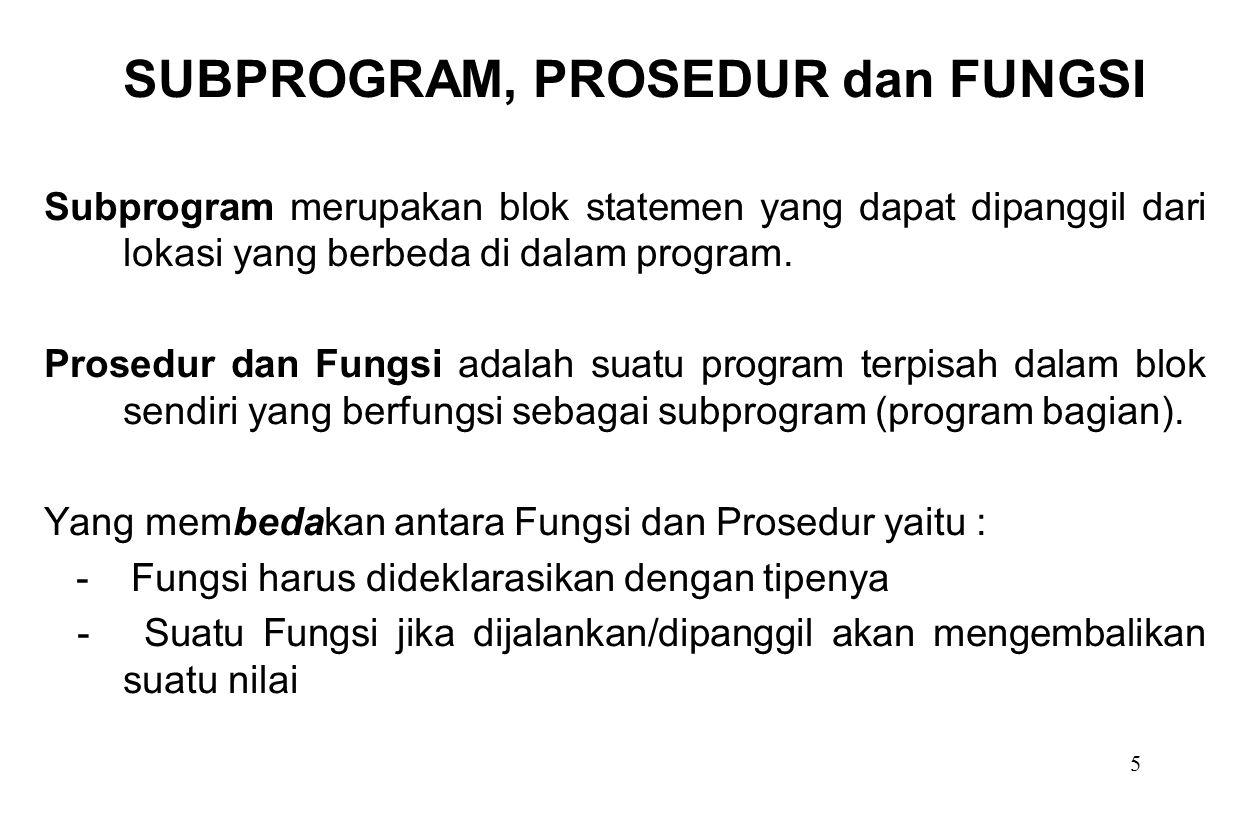 5 Subprogram merupakan blok statemen yang dapat dipanggil dari lokasi yang berbeda di dalam program. Prosedur dan Fungsi adalah suatu program terpisah