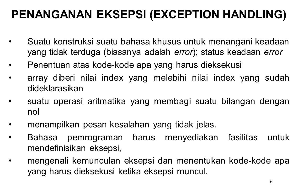 6 PENANGANAN EKSEPSI (EXCEPTION HANDLING) Suatu konstruksi suatu bahasa khusus untuk menangani keadaan yang tidak terduga (biasanya adalah error); sta