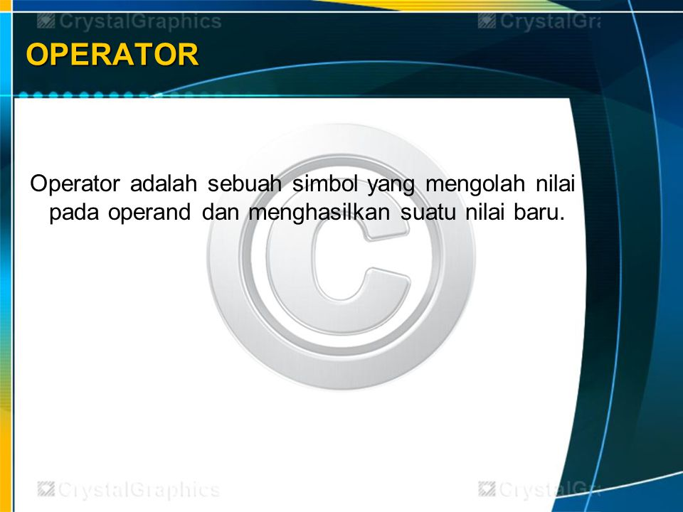 OPERATOR Operator adalah sebuah simbol yang mengolah nilai pada operand dan menghasilkan suatu nilai baru.