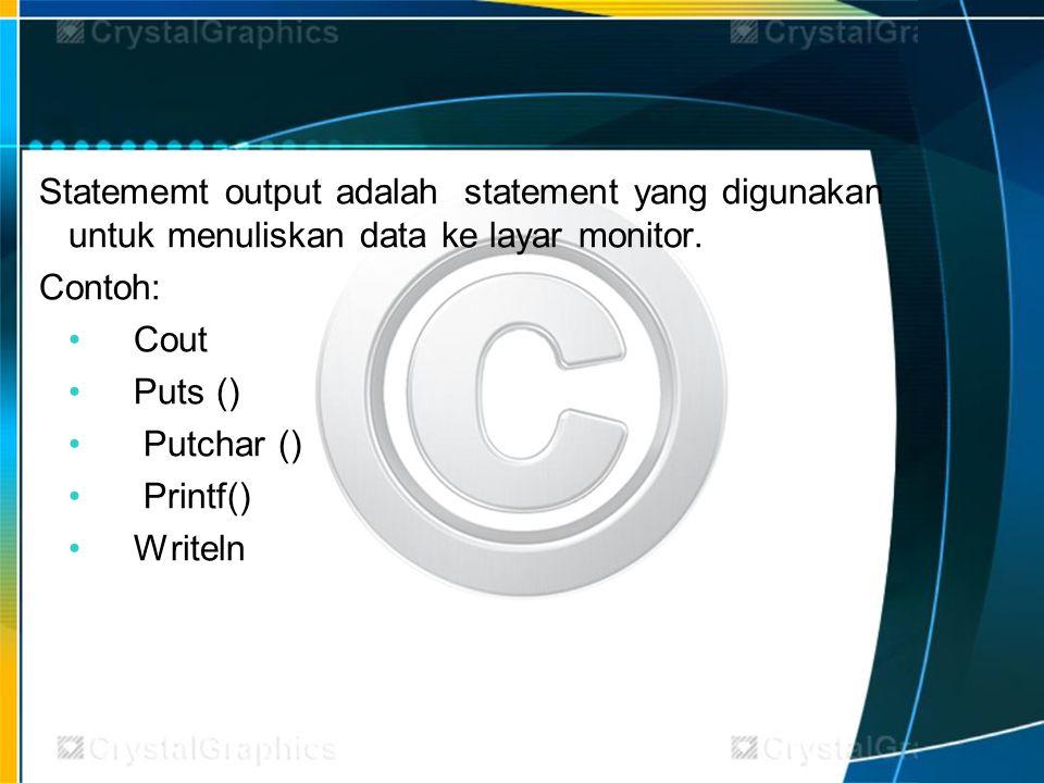 Statememt output adalah statement yang digunakan untuk menuliskan data ke layar monitor. Contoh: Cout Puts () Putchar () Printf() Writeln