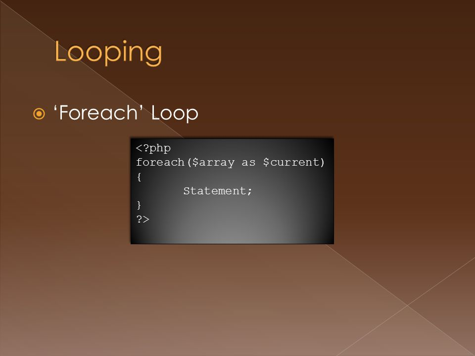  'Foreach' Loop <?php foreach($array as $current) { Statement; } ?> <?php foreach($array as $current) { Statement; } ?>