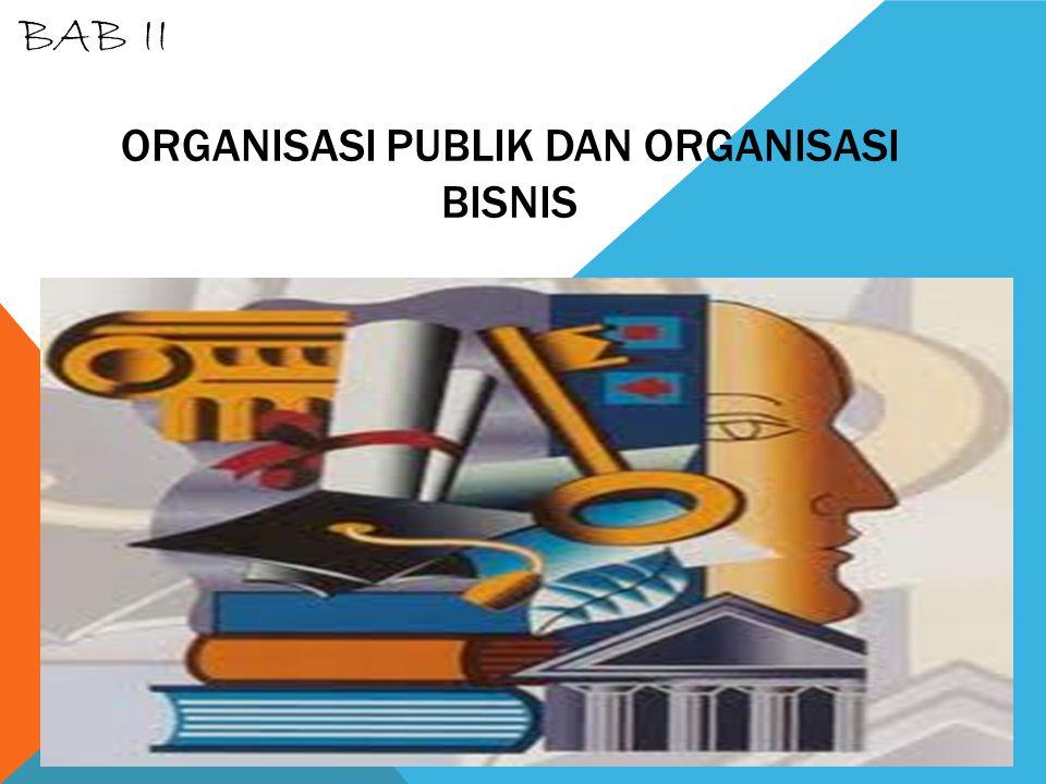 ORGANISASI PUBLIK DAN ORGANISASI BISNIS BAB II