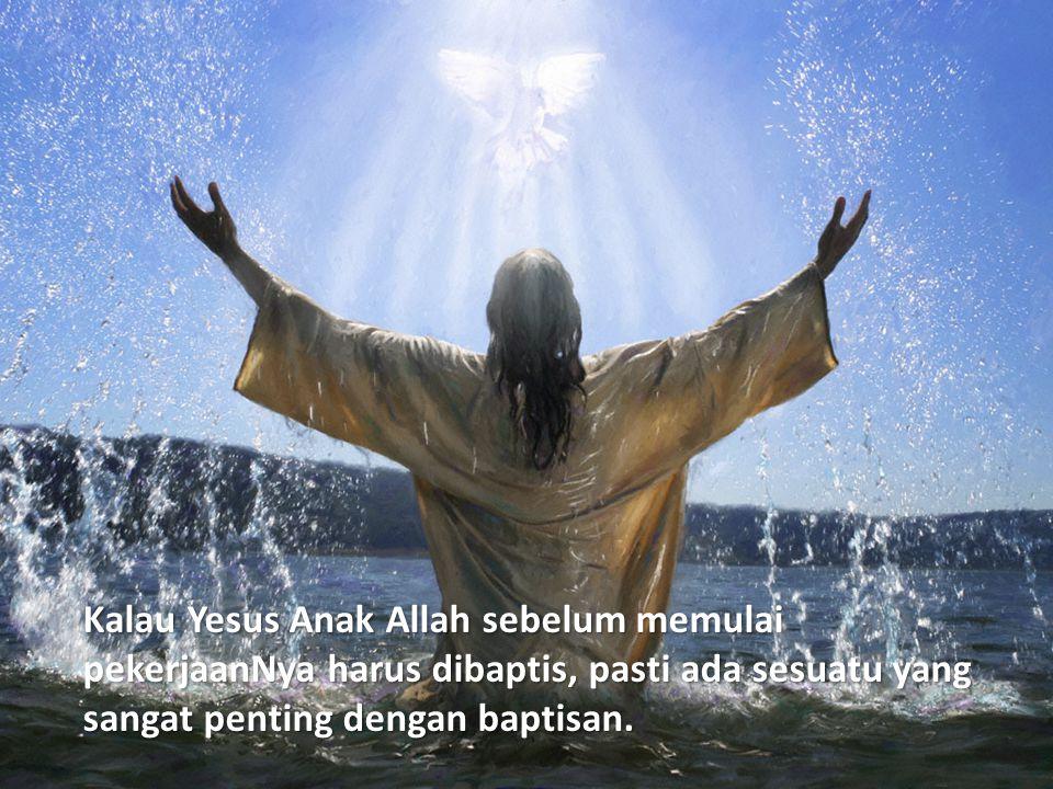 Kalau Yesus Anak Allah sebelum memulai pekerjaanNya harus dibaptis, pasti ada sesuatu yang sangat penting dengan baptisan.