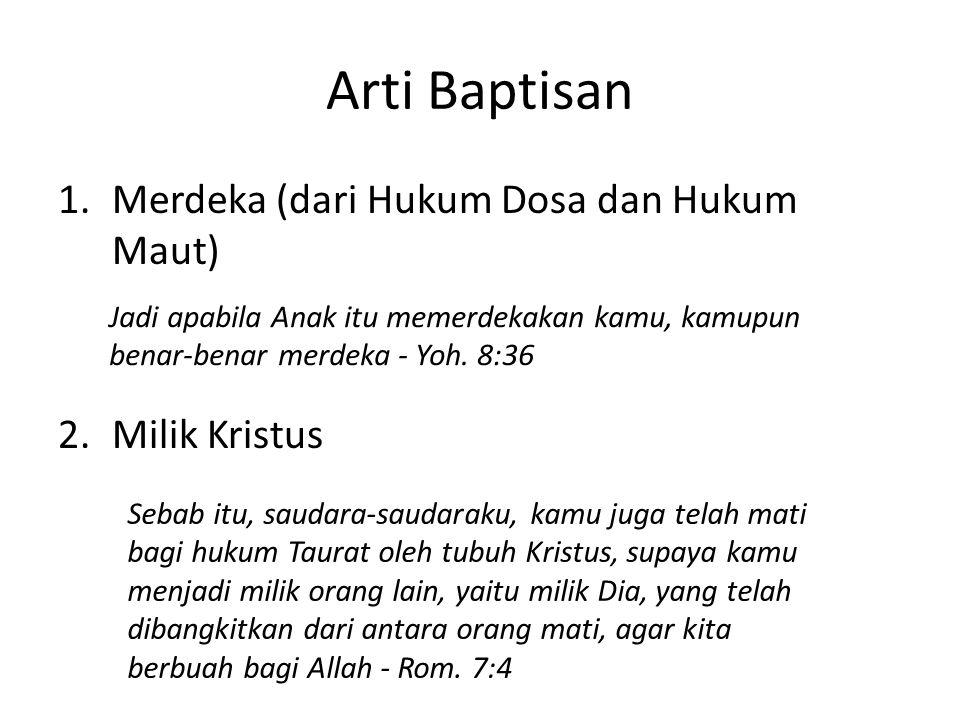 Arti Baptisan 1.Merdeka (dari Hukum Dosa dan Hukum Maut) 2.Milik Kristus Jadi apabila Anak itu memerdekakan kamu, kamupun benar-benar merdeka - Yoh. 8