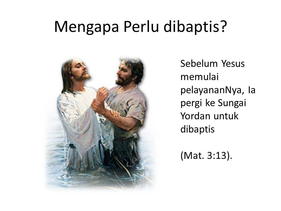 Mengapa Perlu dibaptis? Sebelum Yesus memulai pelayananNya, Ia pergi ke Sungai Yordan untuk dibaptis (Mat. 3:13).