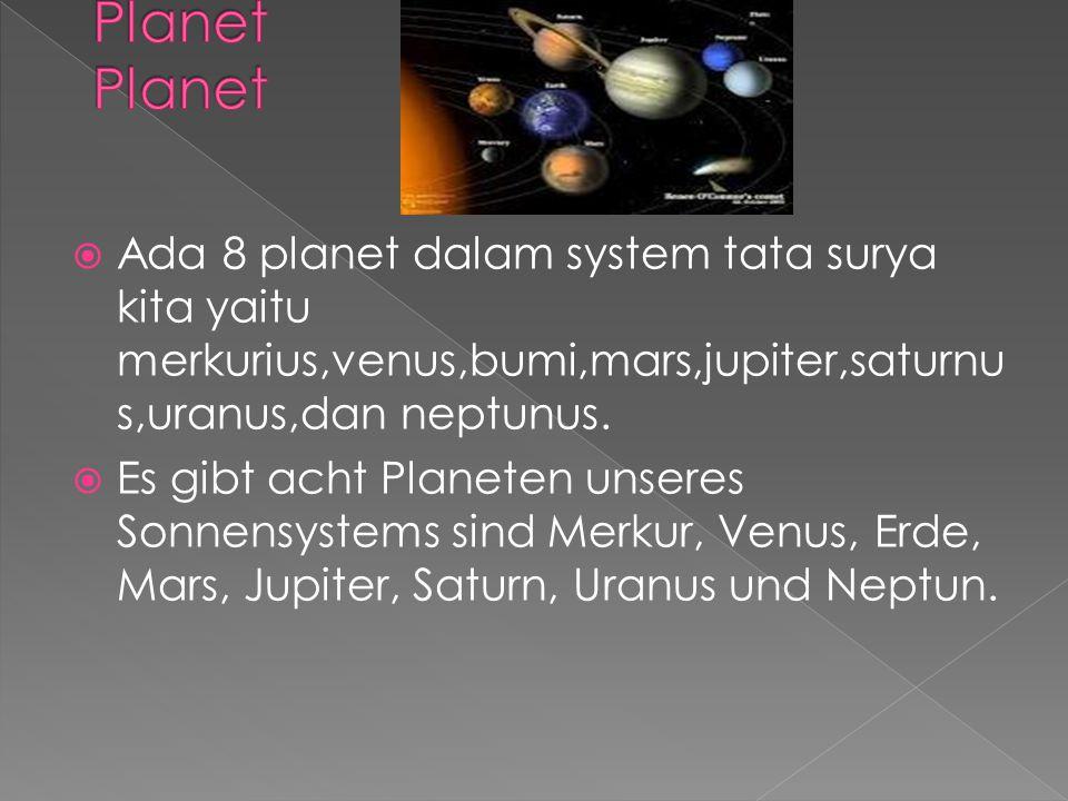  Ada 8 planet dalam system tata surya kita yaitu merkurius,venus,bumi,mars,jupiter,saturnu s,uranus,dan neptunus.  Es gibt acht Planeten unseres Son