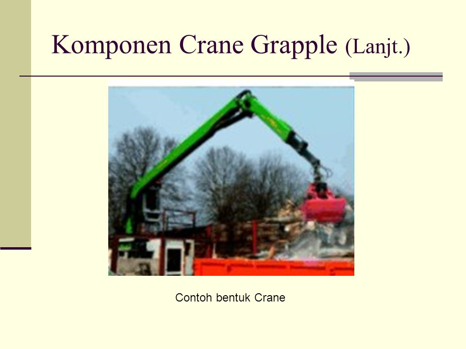Komponen Utama Crane grapple Pondasi (tempat dudukan crane) Crane (perangkat tiang penyangga, control valve, boom) Power ( Panel power box, pompa hydrolik) Grapple (perangkat penggenggam)