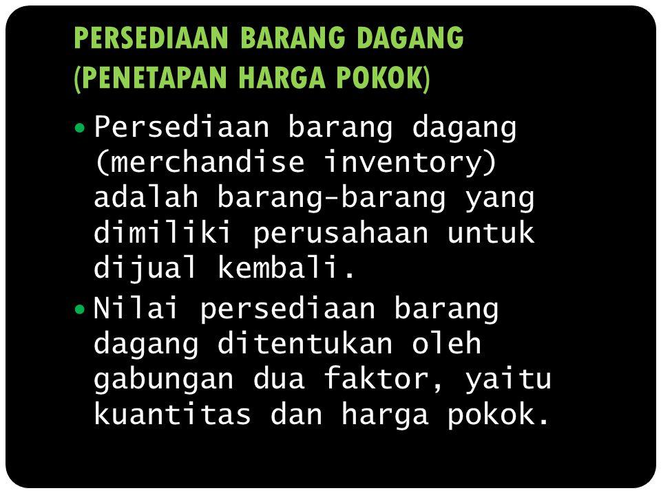 PERSEDIAAN BARANG DAGANG (PENETAPAN HARGA POKOK) Persediaan barang dagang (merchandise inventory) adalah barang-barang yang dimiliki perusahaan untuk