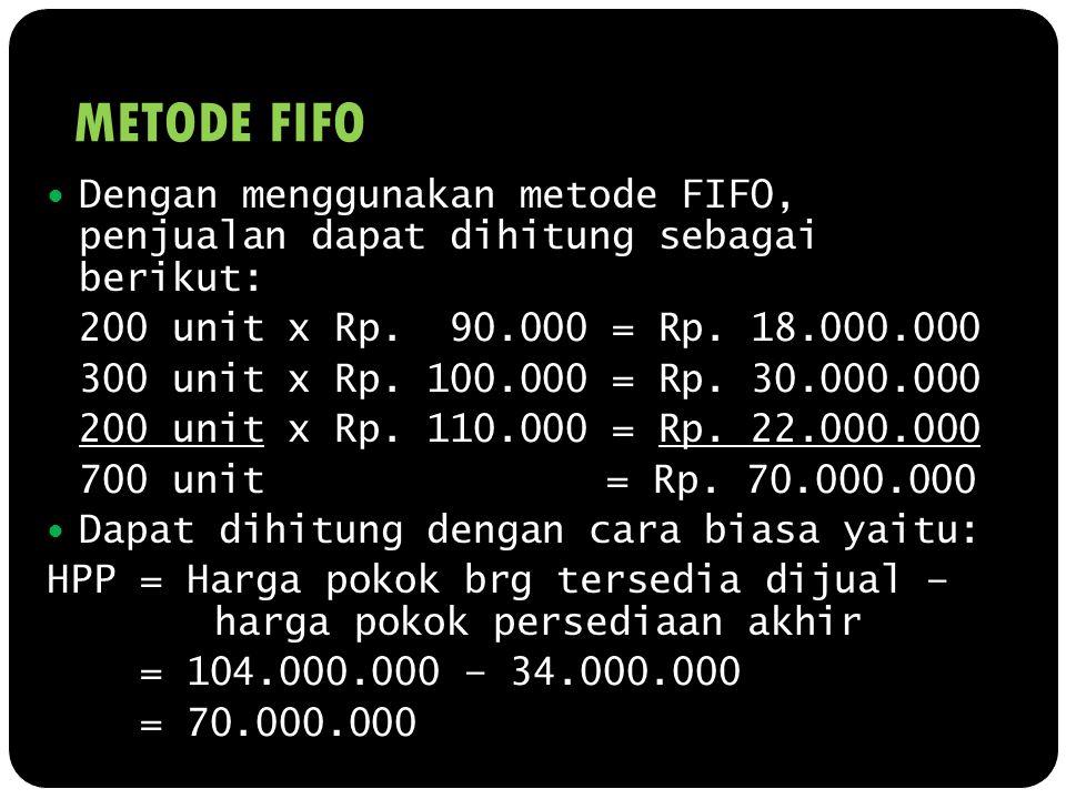 METODE FIFO Dengan menggunakan metode FIFO, penjualan dapat dihitung sebagai berikut: 200 unit x Rp. 90.000 = Rp. 18.000.000 300 unit x Rp. 100.000 =