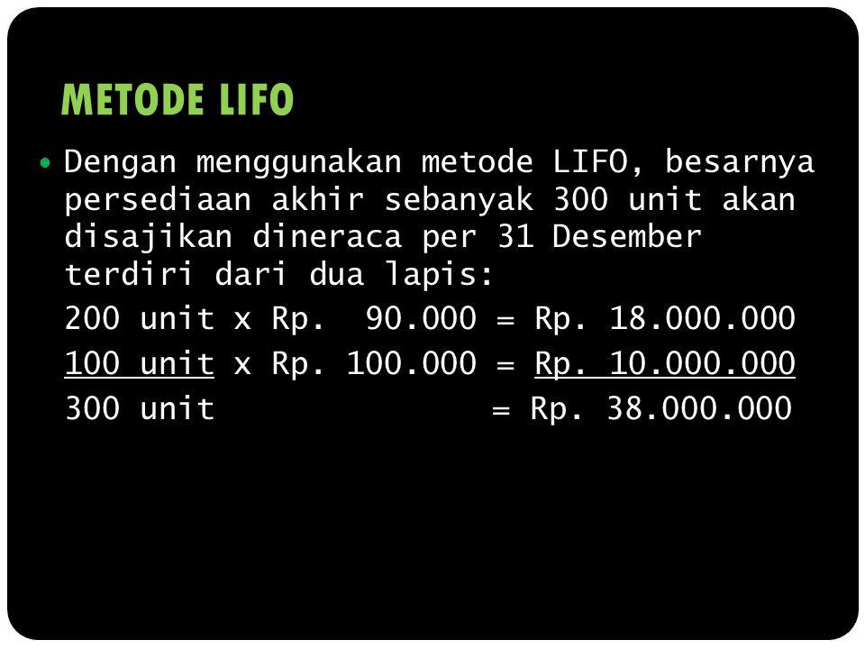 METODE LIFO Dengan menggunakan metode LIFO, besarnya persediaan akhir sebanyak 300 unit akan disajikan dineraca per 31 Desember terdiri dari dua lapis