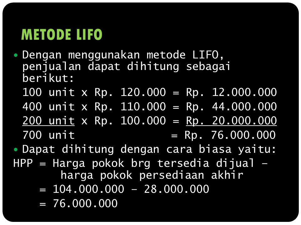 METODE LIFO Dengan menggunakan metode LIFO, penjualan dapat dihitung sebagai berikut: 100 unit x Rp. 120.000 = Rp. 12.000.000 400 unit x Rp. 110.000 =